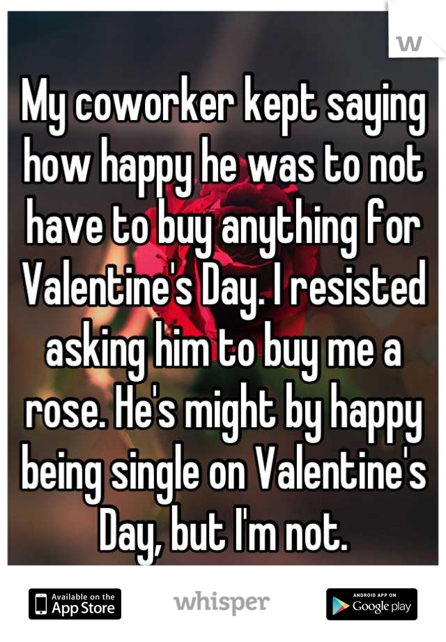 My coworker kept saying how happy he was to not have to buy anything for Valentine's Day. I resisted asking him to buy me a rose. He's might by happy being single on Valentine's Day, but I'm not.