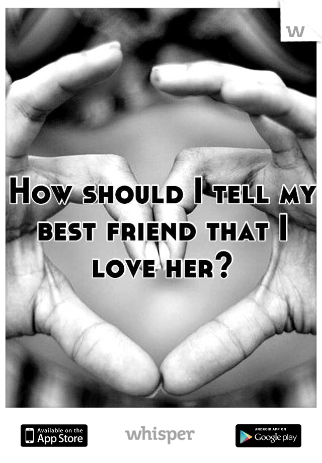 How should I tell my best friend that I love her?