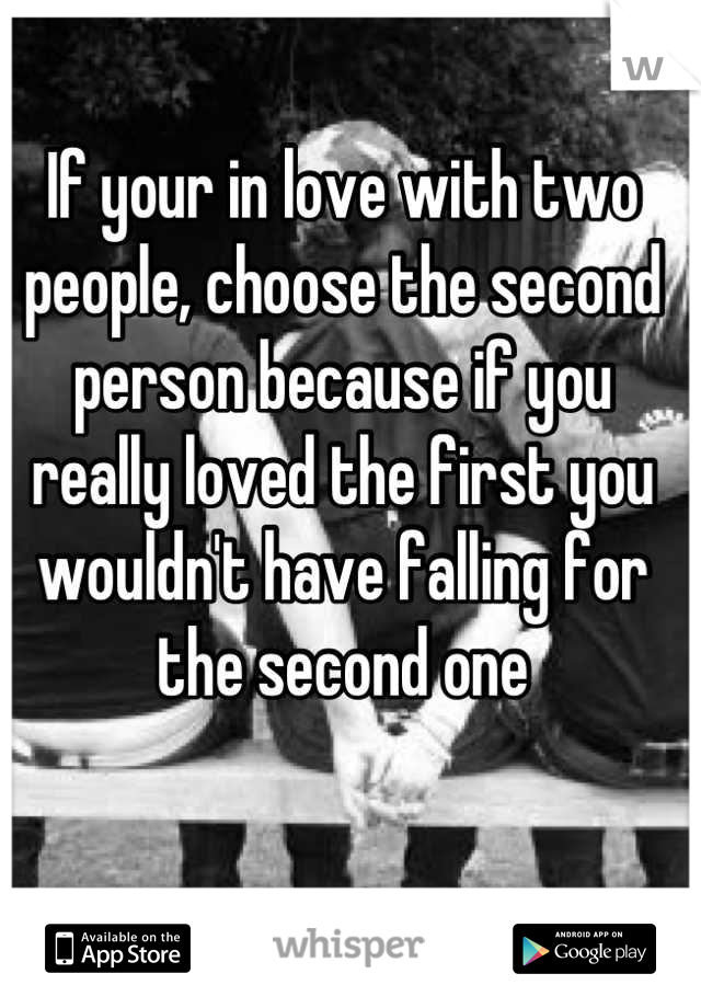 If your in love with two people, choose the second person because if you really loved the first you wouldn't have falling for the second one