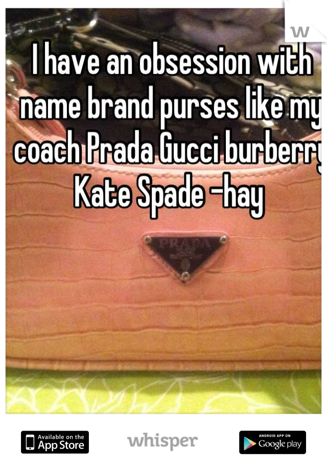 I have an obsession with name brand purses like my coach Prada Gucci burberry Kate Spade -hay