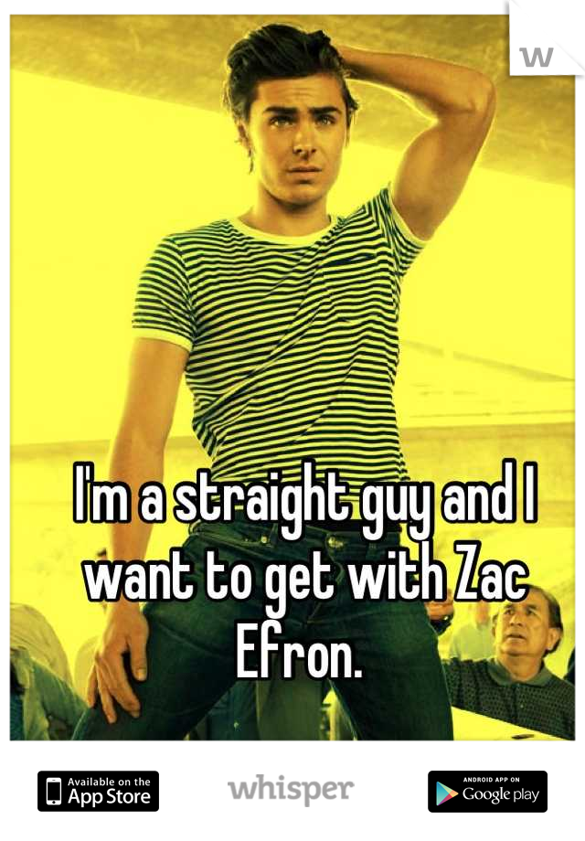 I'm a straight guy and I want to get with Zac Efron.