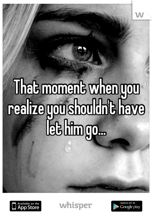 That moment when you realize you shouldn't have let him go...