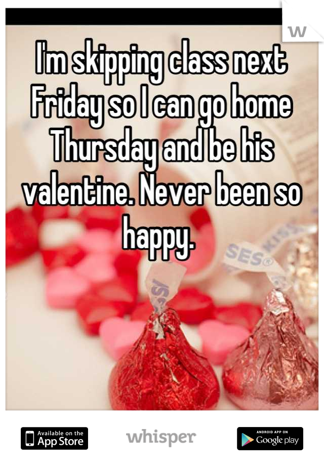 I'm skipping class next Friday so I can go home Thursday and be his valentine. Never been so happy.