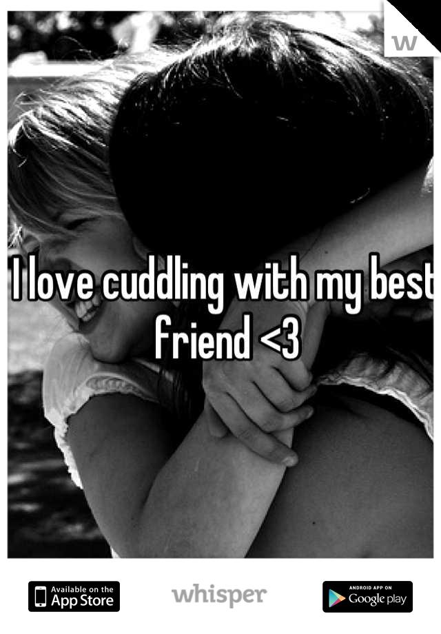 I love cuddling with my best friend <3