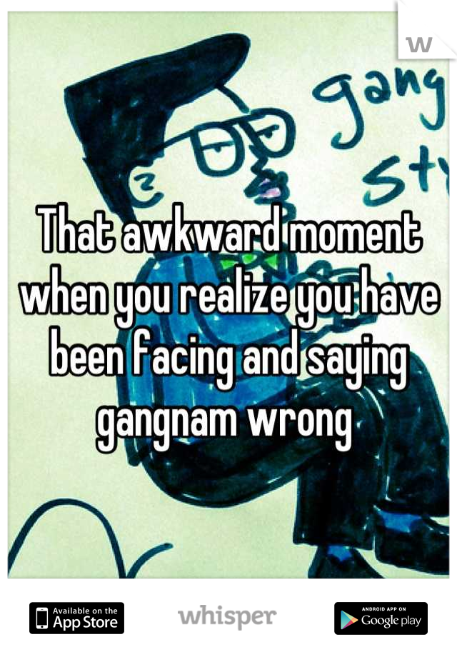 That awkward moment when you realize you have been facing and saying gangnam wrong