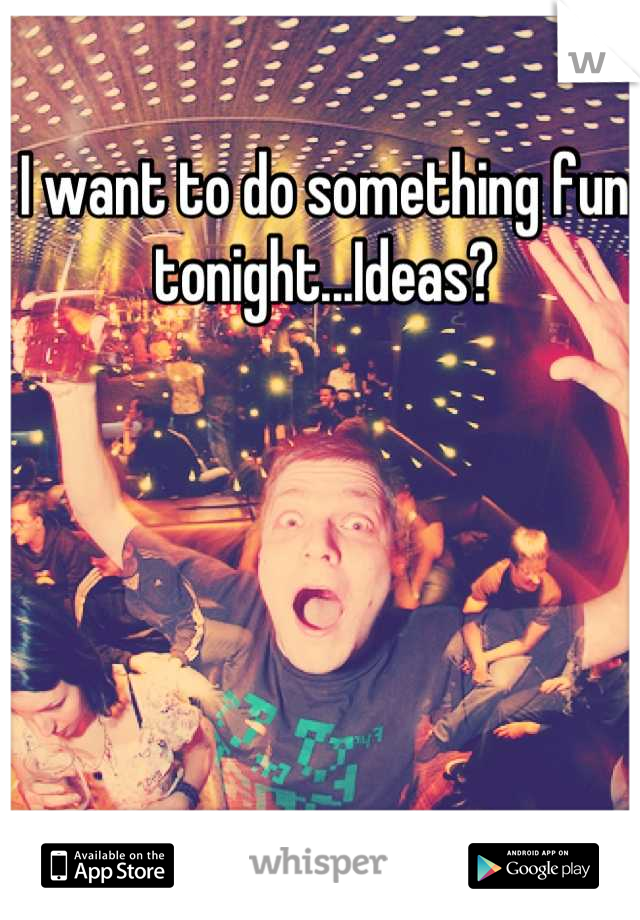 I want to do something fun tonight...Ideas?