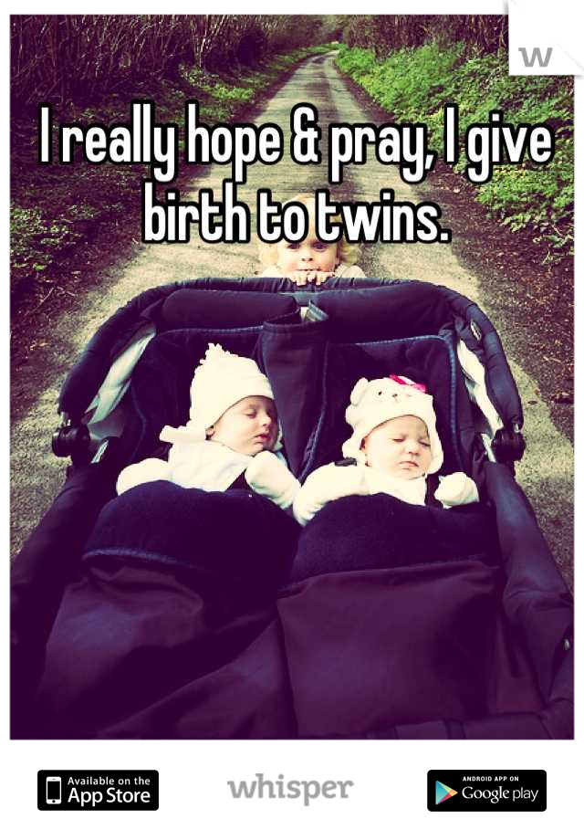 I really hope & pray, I give birth to twins.