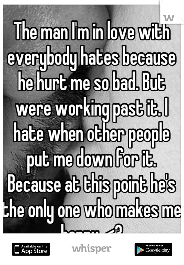 The man I'm in love with everybody hates because he hurt me so bad. But were working past it. I hate when other people put me down for it. Because at this point he's the only one who makes me happy. <3