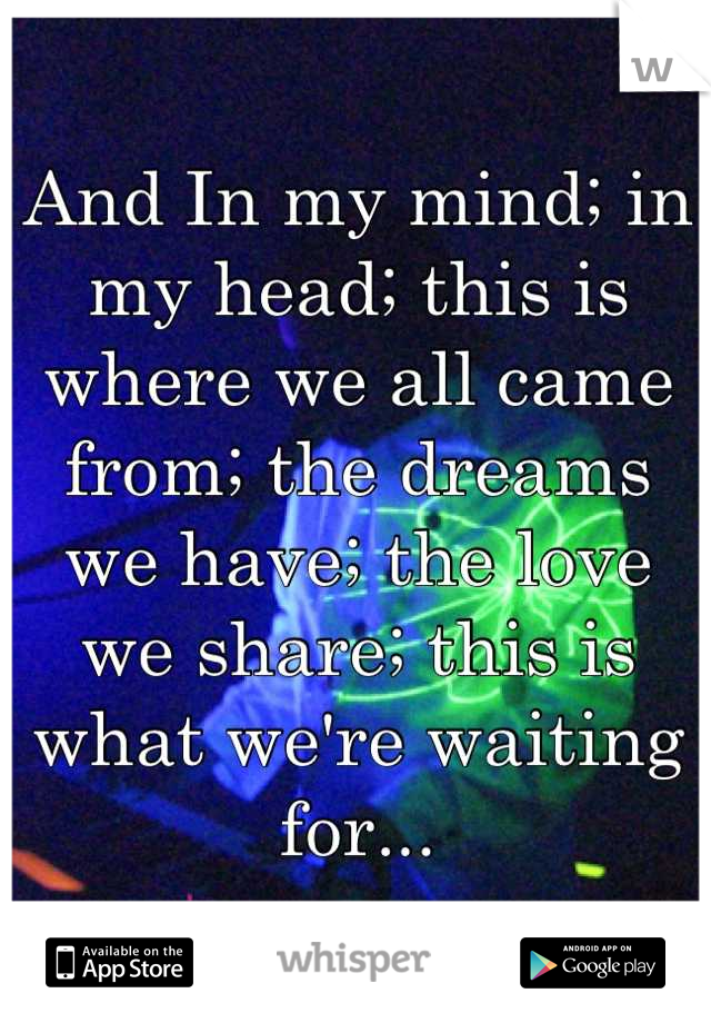 And In my mind; in my head; this is where we all came from; the dreams we have; the love we share; this is what we're waiting for...
