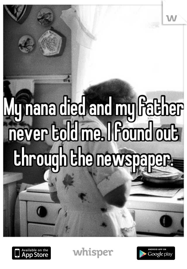 My nana died and my father never told me. I found out through the newspaper.