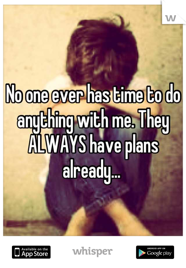 No one ever has time to do anything with me. They ALWAYS have plans already...