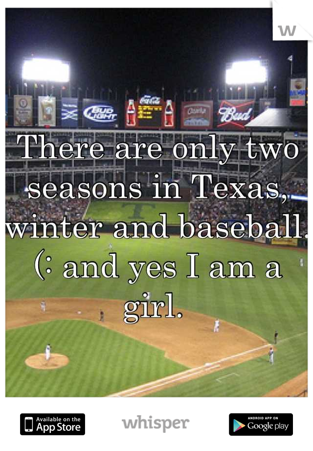 There are only two seasons in Texas, winter and baseball. (: and yes I am a girl.