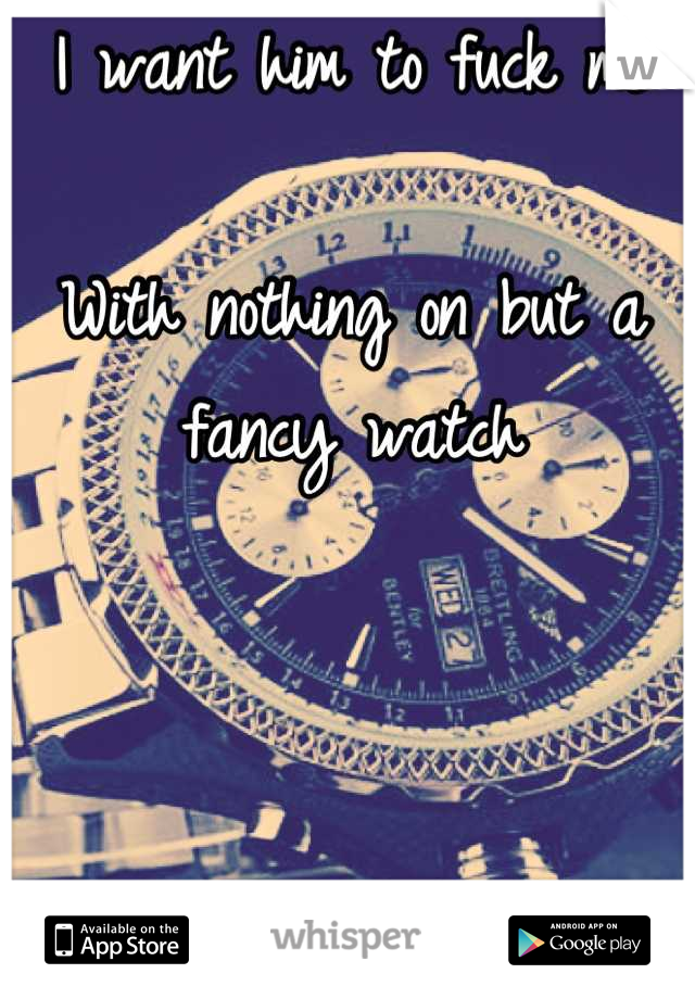 I want him to fuck me  With nothing on but a fancy watch