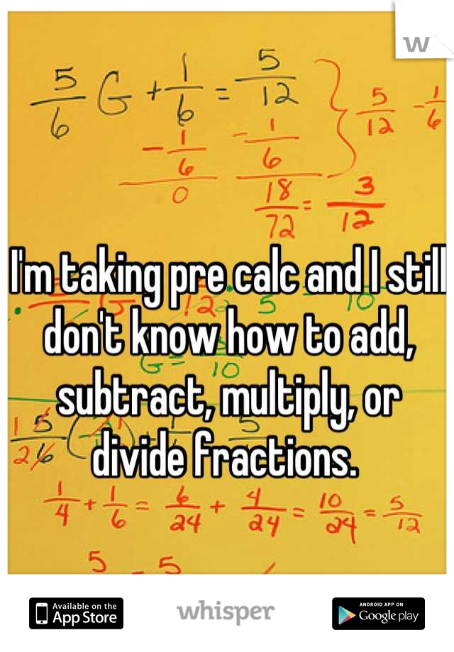 I'm taking pre calc and I still don't know how to add, subtract, multiply, or divide fractions.