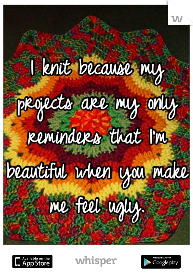 I knit because my projects are my only reminders that I'm beautiful when you make me feel ugly.
