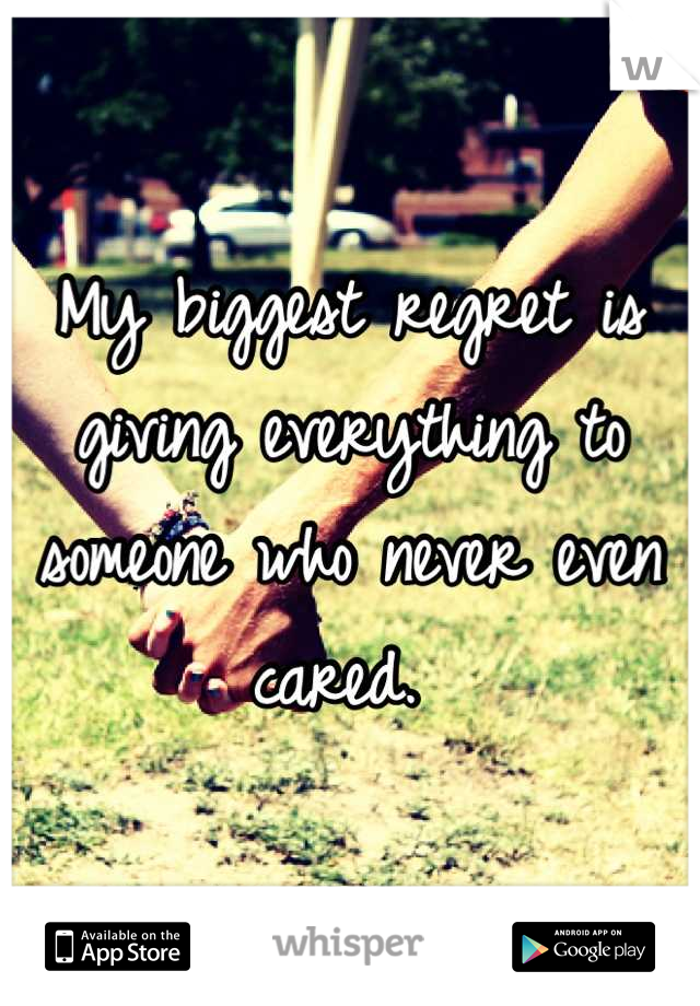 My biggest regret is giving everything to someone who never even cared.
