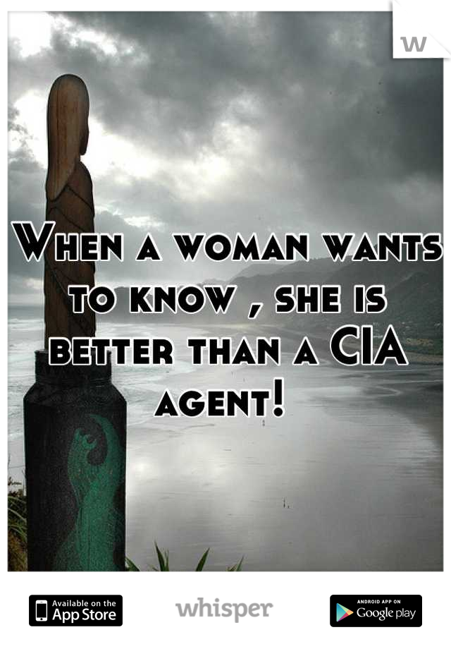 When a woman wants to know , she is better than a CIA agent!