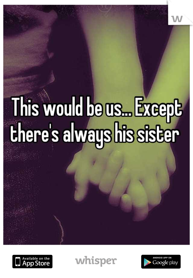 This would be us... Except there's always his sister