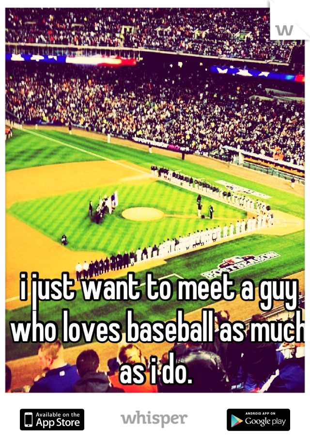 i just want to meet a guy who loves baseball as much as i do.