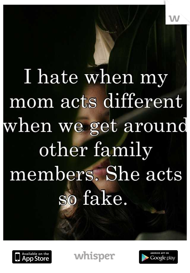 I hate when my mom acts different when we get around other family members. She acts so fake.