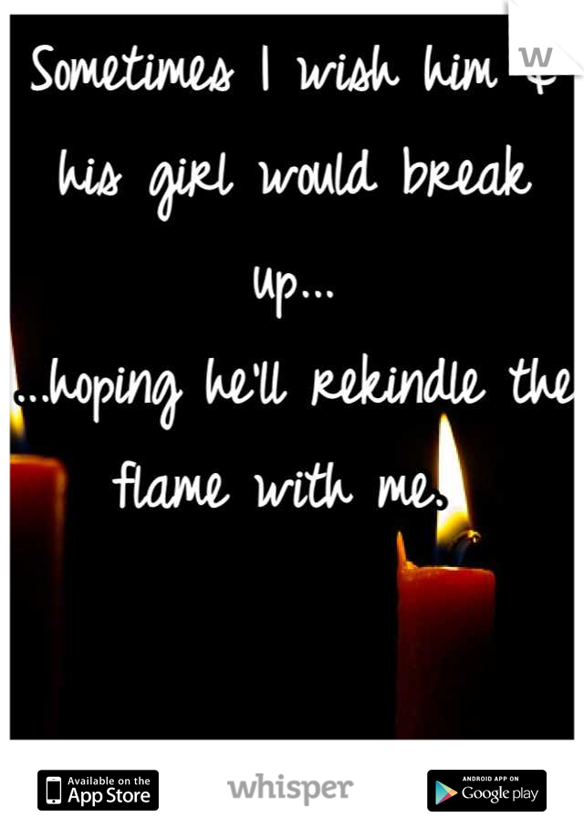 Sometimes I wish him & his girl would break up... ...hoping he'll rekindle the flame with me.
