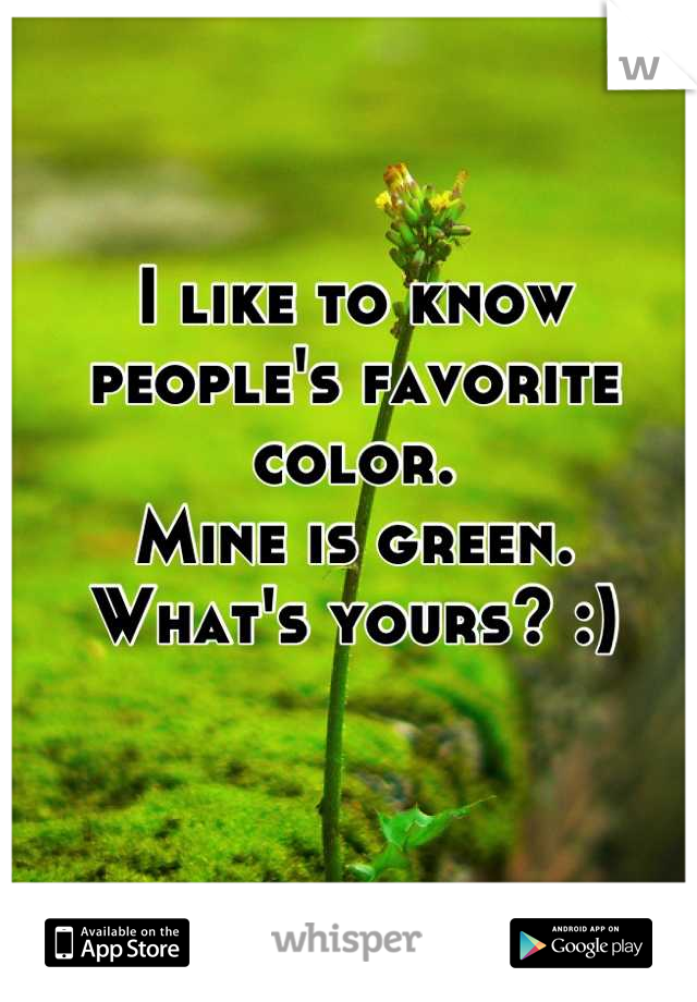 I like to know people's favorite color. Mine is green.  What's yours? :)