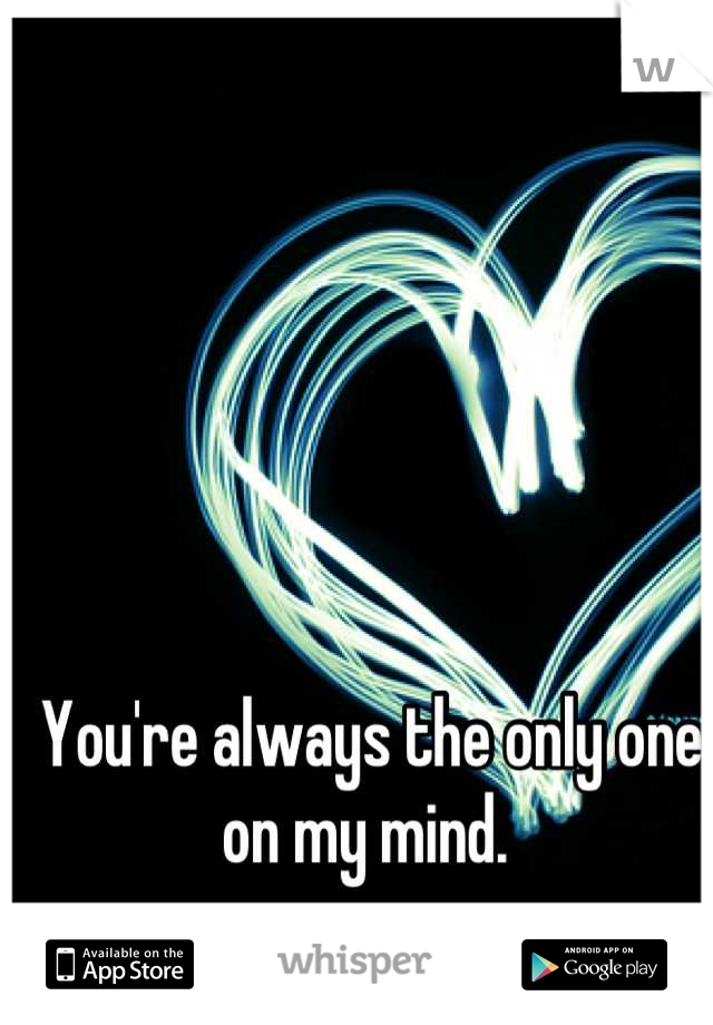 You're always the only one on my mind.