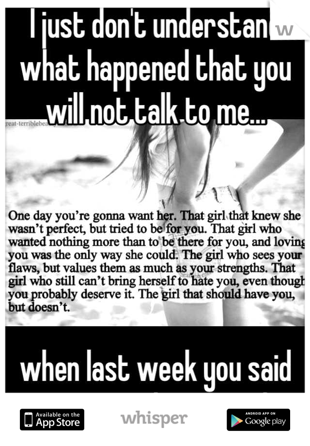 I just don't understand what happened that you will not talk to me...      when last week you said you want to live together