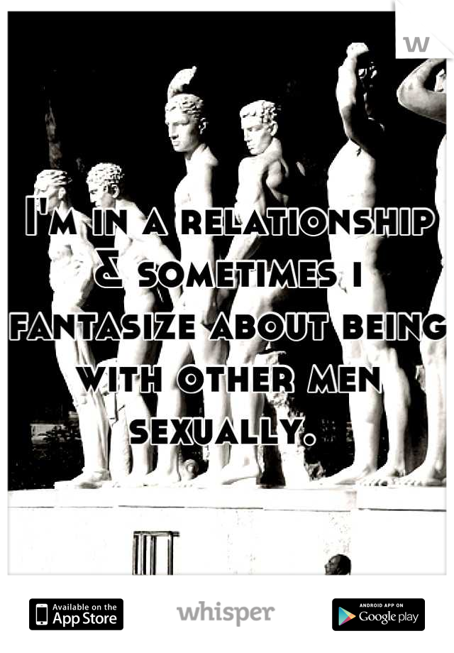 I'm in a relationship & sometimes i fantasize about being with other men sexually.