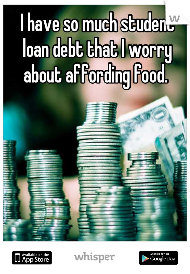 I have so much student loan debt that I worry about affording food.