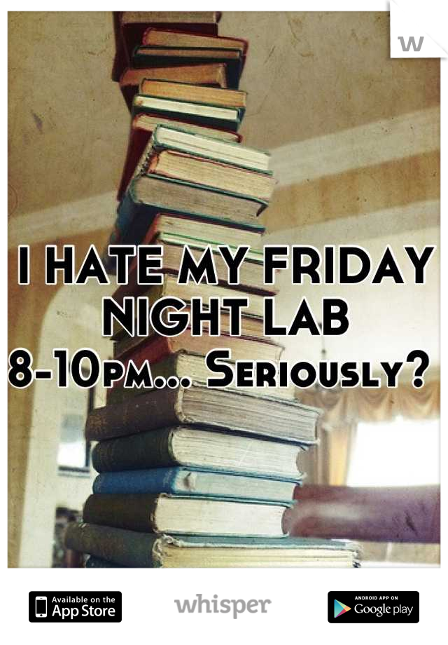 I HATE MY FRIDAY NIGHT LAB  8-10pm... Seriously?