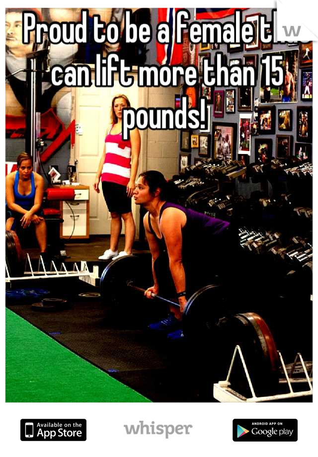 Proud to be a female that can lift more than 15 pounds!