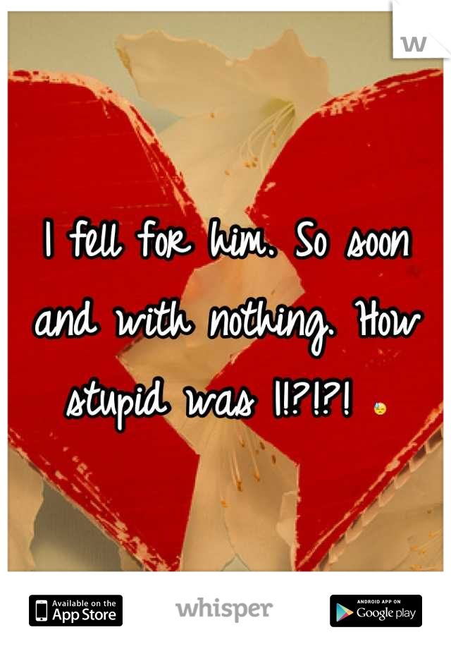 I fell for him. So soon and with nothing. How stupid was I!?!?! 😓