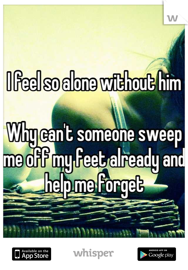 I feel so alone without him   Why can't someone sweep me off my feet already and help me forget