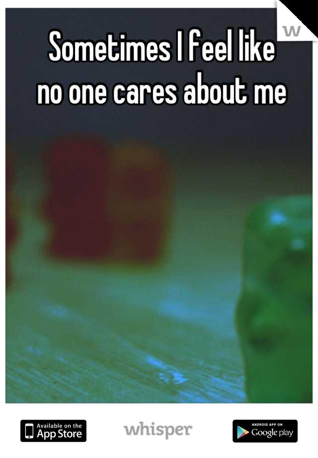Sometimes I feel like  no one cares about me