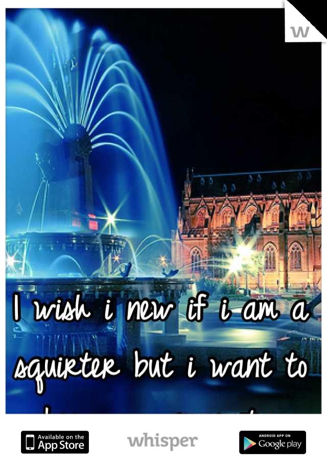 I wish i new if i am a squirter but i want to keep my virgenity
