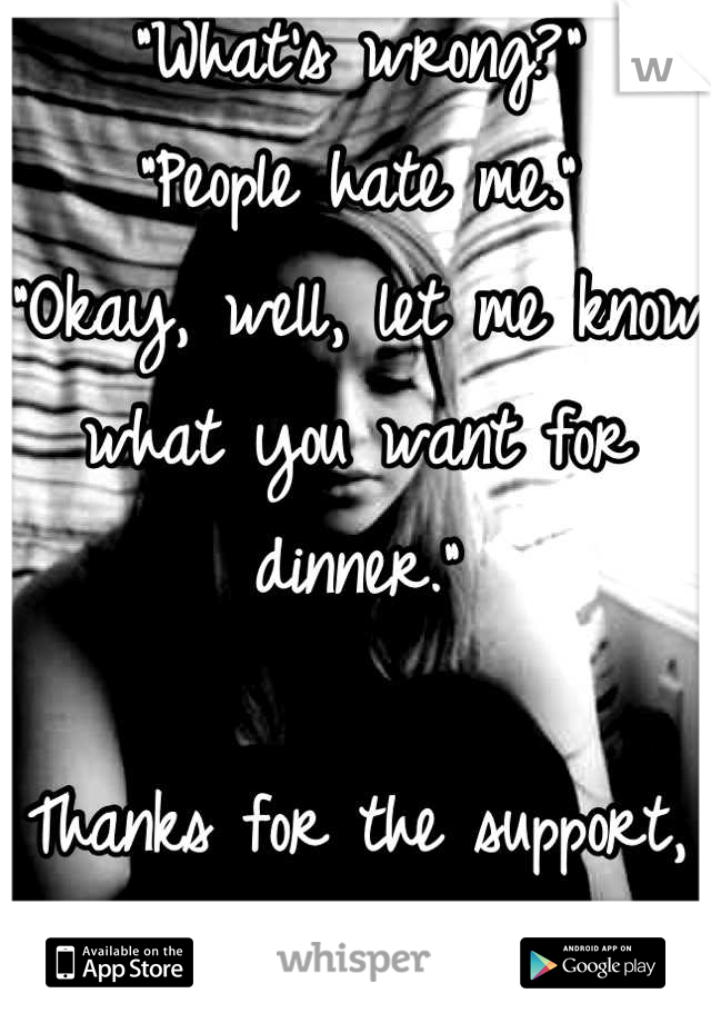 """""""What's wrong?"""" """"People hate me."""" """"Okay, well, let me know what you want for dinner.""""  Thanks for the support, Mom."""