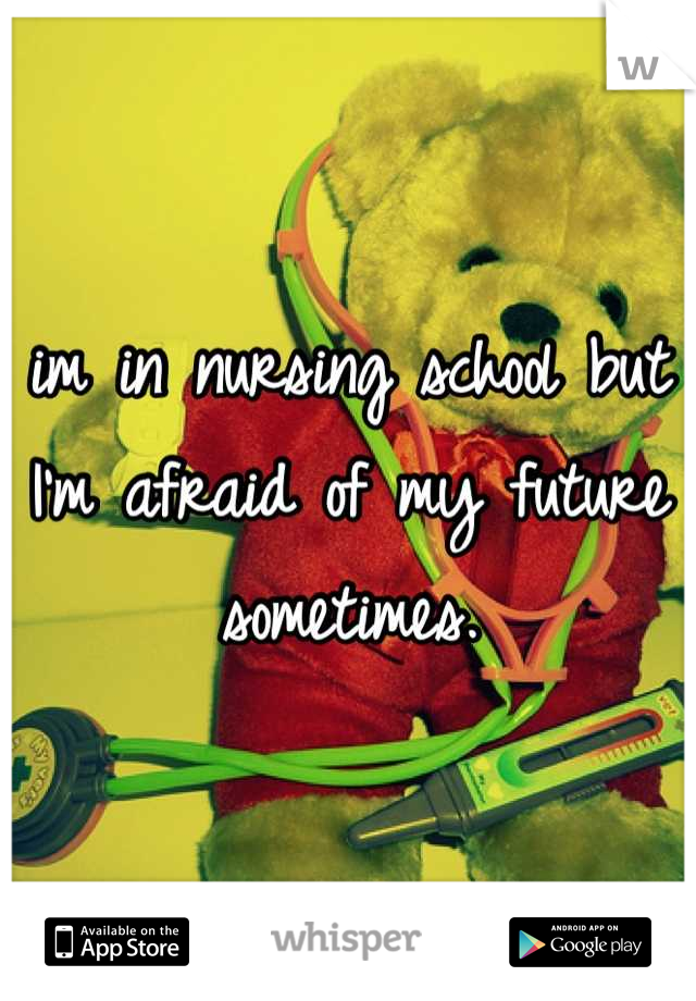 im in nursing school but I'm afraid of my future sometimes.