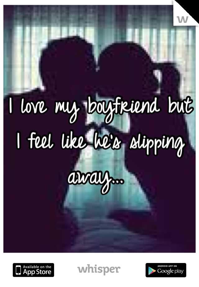 I love my boyfriend but I feel like he's slipping away...