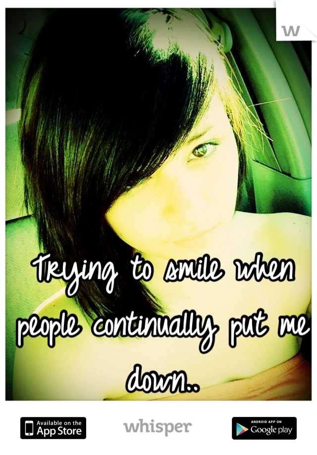 Trying to smile when people continually put me down..