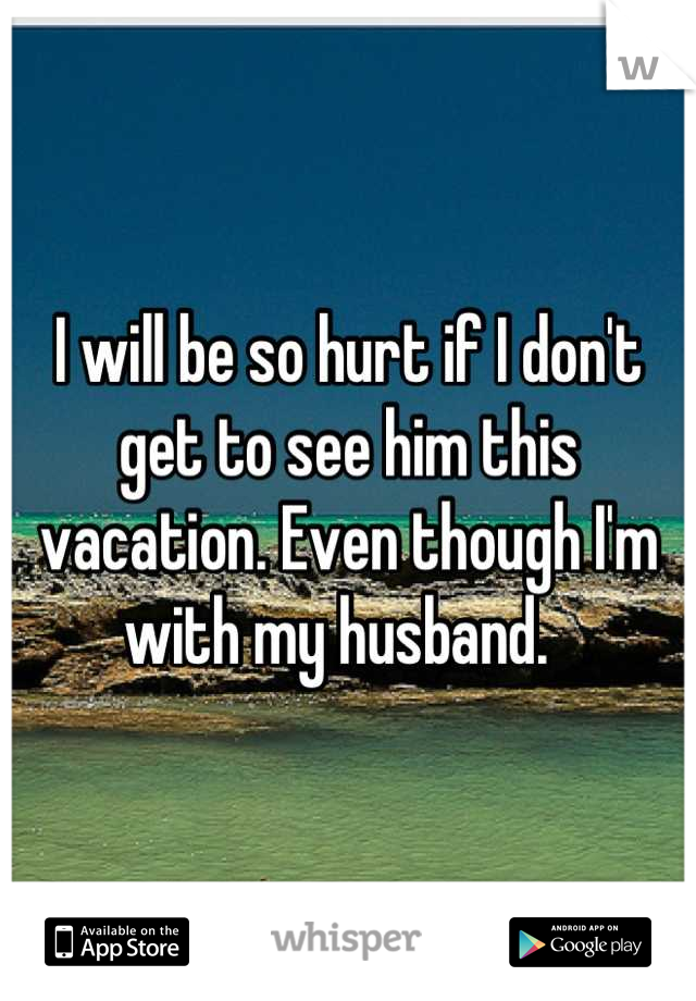 I will be so hurt if I don't get to see him this vacation. Even though I'm with my husband.