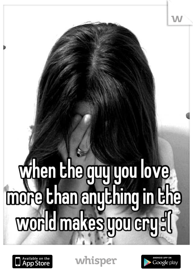 when the guy you love more than anything in the world makes you cry :'(