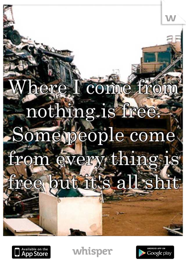 Where I come from nothing is free. Some people come from every thing is free but it's all shit