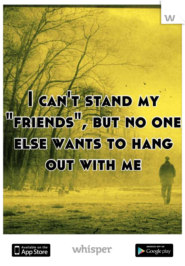 "I can't stand my ""friends"", but no one else wants to hang out with me"