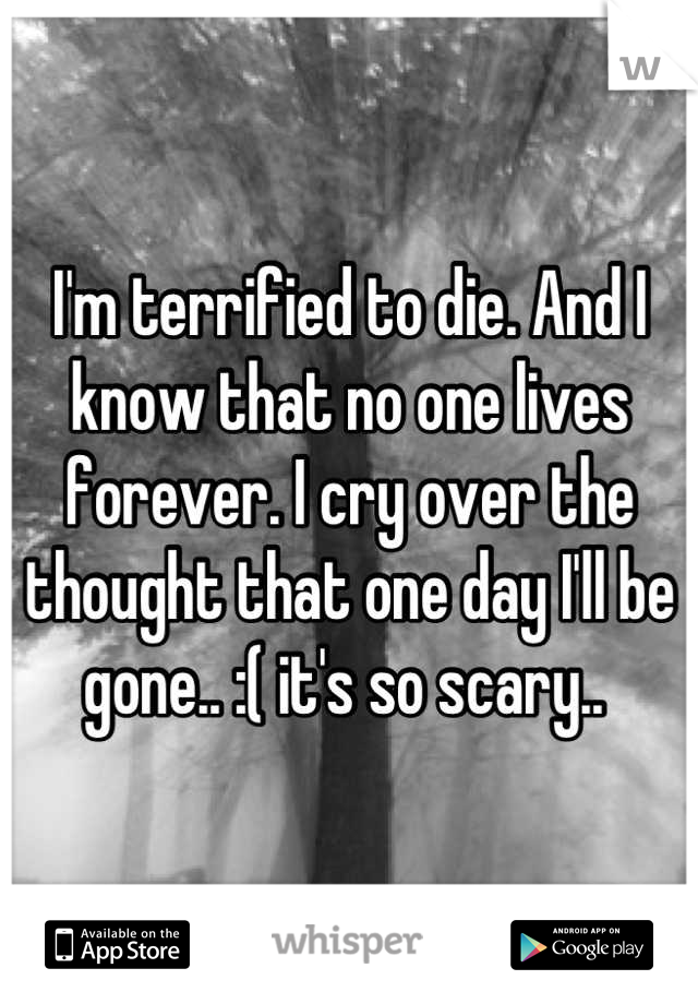 I'm terrified to die. And I know that no one lives forever. I cry over the thought that one day I'll be gone.. :( it's so scary..