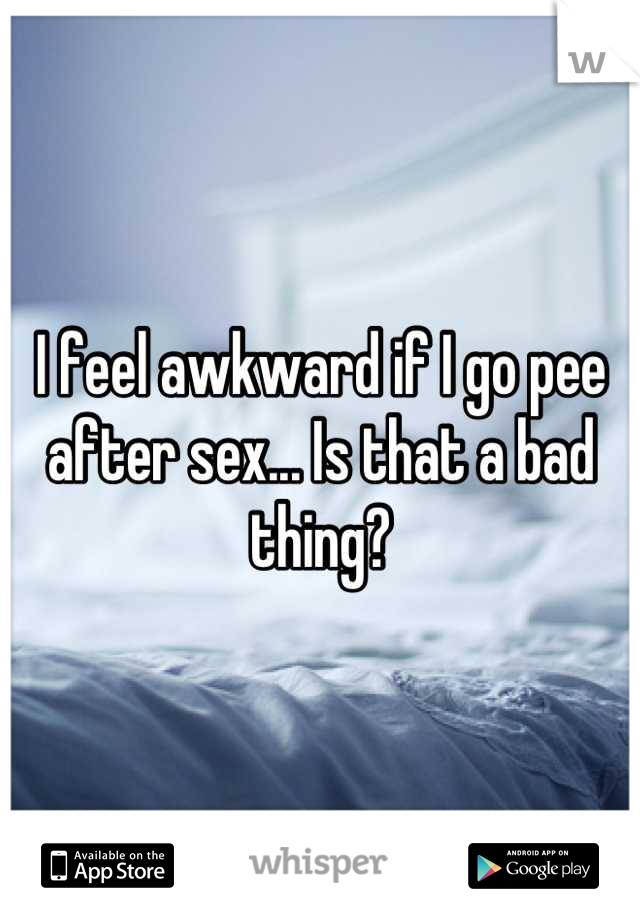 I feel awkward if I go pee after sex... Is that a bad thing?
