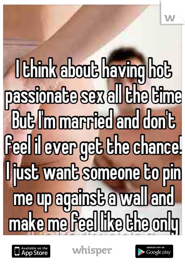 I think about having hot passionate sex all the time But I'm married and don't feel il ever get the chance! I just want someone to pin me up against a wall and make me feel like the only woman on earth