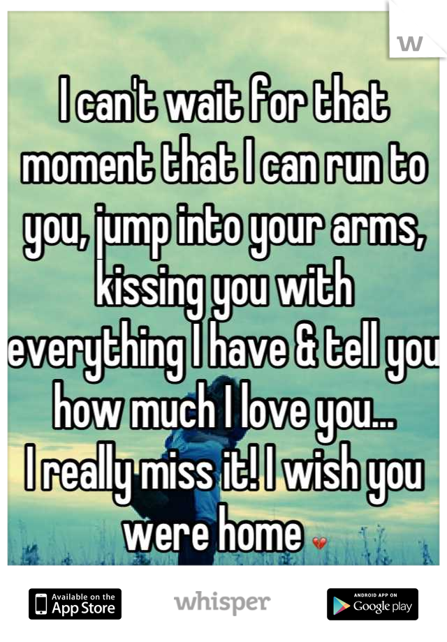 I can't wait for that moment that I can run to you, jump into your arms, kissing you with everything I have & tell you how much I love you... I really miss it! I wish you were home 💔