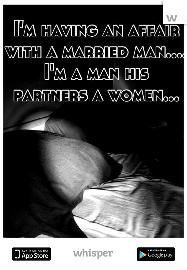 I'm having an affair with a married man.... I'm a man his partners a women...
