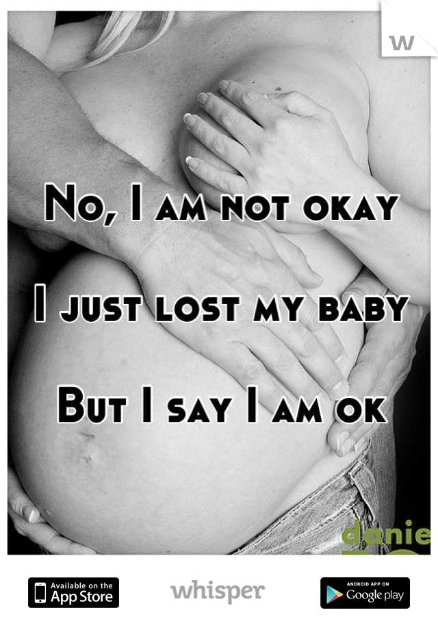 No, I am not okay  I just lost my baby  But I say I am ok